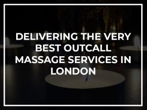 Delivering the very best outcall massage services in London