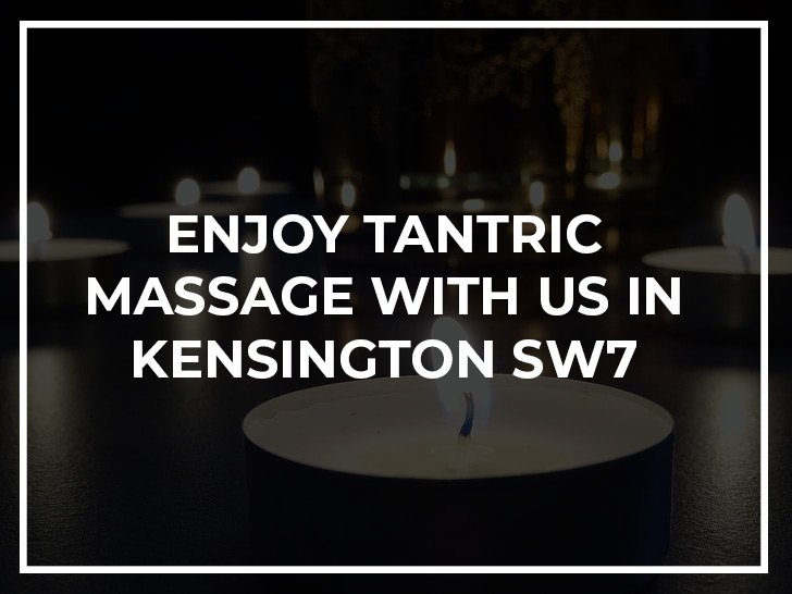 Enjoy tantric massage with us in Kensington SW7