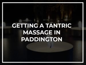 Getting a Tantric Massage in Paddington